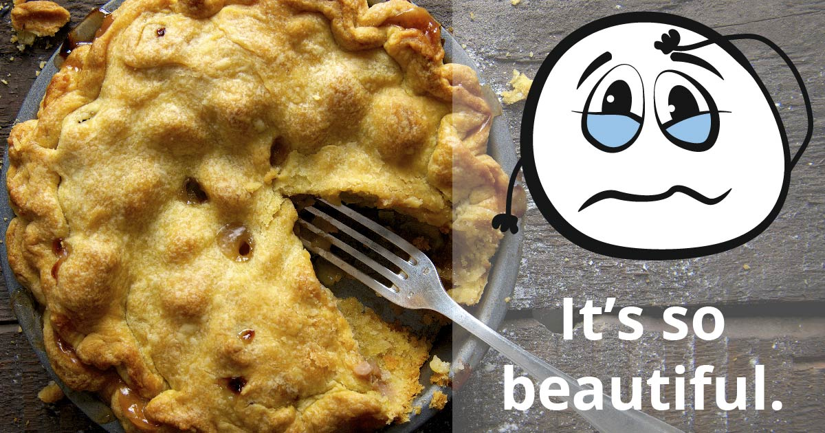 A pie with a fork. A cartoon face wells up with tears. Text reads: It's so beautiful.