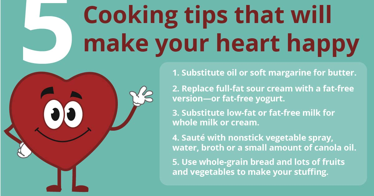 A red cartoon heart smiles and waves. Text reads: 5 cooking tips that will make your heart happy. 1. Substitute oil or soft margarine for butter. 2. Replace full-fat sour cream with a fat-free version—or fat-free yogurt. 3. Substitute low-fat or fat-free milk for whole milk or cream. 4. Sauté with nonstick vegetable spray, water, broth or a small amount of canola oil. 5. Use whole-grain bread and lots of fruits and vegetables to make your stuffing.