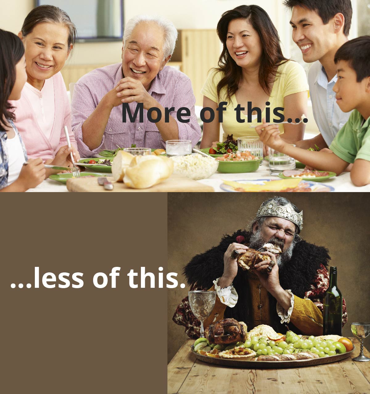 A family talks around a table. Text reads: More of this… A king gnaws on a piece of meat. Text reads: …less of this.